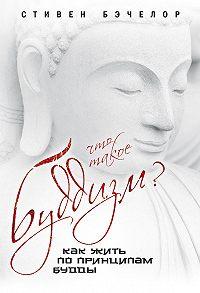 Стивен Бэчелор -Что такое буддизм? Как жить по принципам Будды