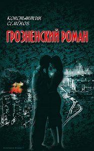 Константин Семенов -Грозненский роман