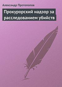 Александр Протопопов -Прокурорский надзор за расследованием убийств