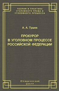 Александр Тушев -Прокурор в уголовном процессе Российской Федерации