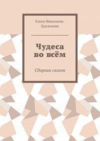 Елена Николаева-Цыганкова -Чудеса вовсём. Сборник сказок