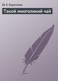 Ю. Е. Короткова - Такой многоликий чай