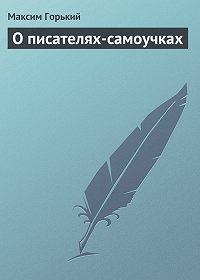 Максим Горький - О писателях-самоучках