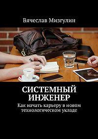 Вячеслав Мизгулин -Системный инженер. Как начать карьерувновом технологическом укладе