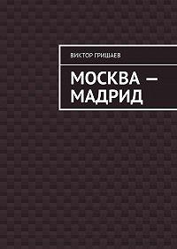 Виктор Гришаев -Москва – Мадрид