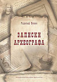 Рудольф Пихоя -Записки археографа