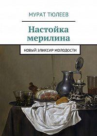 Мурат Тюлеев -Настойка мерилина. Новый эликсир молодости