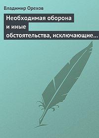 Владимир Орехов - Необходимая оборона и иные обстоятельства, исключающие преступность деяния