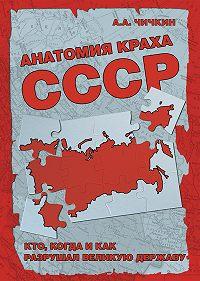Алексей Чичкин -Анатомия краха СССР. Кто, когда и как разрушил великую державу