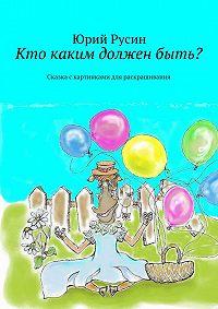 Юрий Русин -Кто каким должен быть? Сказка с картинками для раскрашивания