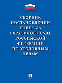 Коллектив авторов -Сборник постановлений Пленума Верховного Суда Российской Федерации по уголовным делам