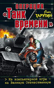 Олег Таругин - Операция «Танк времени». Из компьютерной игры – на Великую Отечественную