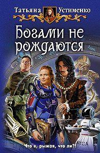Татьяна Устименко - Богами не рождаются