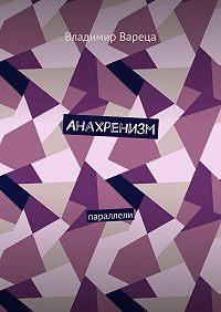 Владимир Вареца -Анахренизм. Параллели
