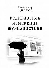 Александр Щипков - Религиозное измерение журналистики