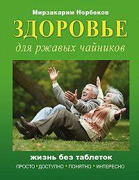 Мирзакарим Норбеков -Здоровье для ржавых чайников. Жизнь без таблеток
