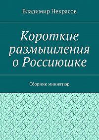 Владимир Некрасов -Короткие размышления о Россиюшке. Сборник миниатюр