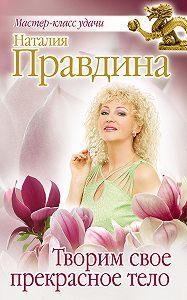 Наталия Правдина -Творим свое прекрасное тело