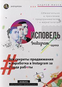 Андрей Мизев -Исповедь Instagram`щика. Все секреты продвижения изаработка вInstagram за2года работы