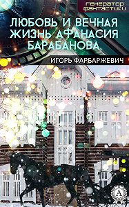 Игорь Фарбаржевич -Любовь и вечная жизнь Афанасия Барабанова