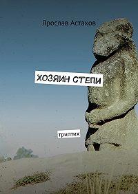 Ярослав Астахов -Хозяин степи. Триптих