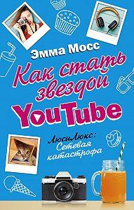 Эмма Мосс - Как стать звездой YouTube. ЛюсиЛюкс: Сетевая катастрофа