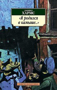 Даниил Хармс - Я родился в камыше… (сборник)