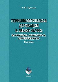 Л. Ю. Буянова -Терминологическая деривация в языке науки: когнитивность, семиотичность, функциональность