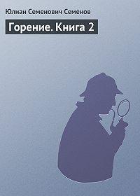 Юлиан Семёнов - Горение. Книга 2