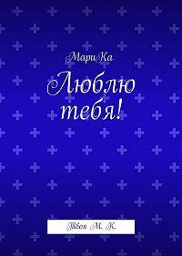 МариКа -Люблю тебя! ТвояМ.К.