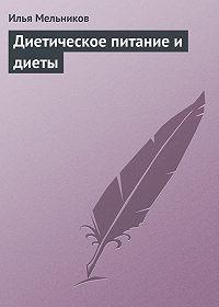 Илья Мельников - Диетическое питание и диеты