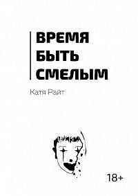 Катя Райт -Время быть смелым