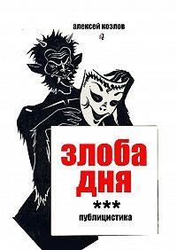 Алексей Козлов -Злоба дня. Публицистика