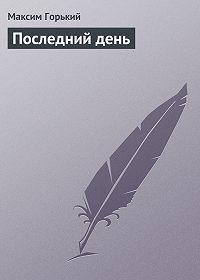 Максим Горький - Последний день