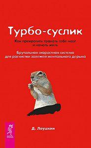 Дмитрий Леушкин - Турбо-Суслик. Как прекратить трахать себе мозг и начать жить. Брутальная скоростная система для расчистки залежей ментального дерьма