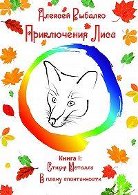 Алексей Рыбалко -ПриключенияЛиса. КнигаI: Стихия Металла. Вплену спонтанности