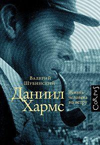 Валерий Шубинский - Даниил Хармс. Жизнь человека на ветру