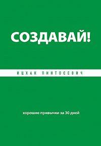 Ицхак Пинтосевич - Создавай! Хорошие привычки за 30 дней