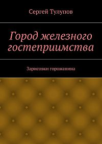 Сергей Тулупов - Город железного гостеприимства