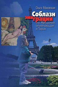 Ольга Ивановна Маховская -Соблазн эмиграции, или Женщинам, отлетающим в Париж