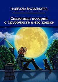 Надежда Василькова - Сказочная история оТрубочисте иего кошке