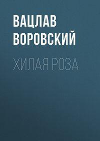 Вацлав Вацлавович Воровский -Хилая роза