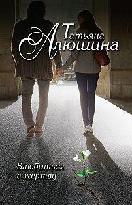 Татьяна Алюшина -Влюбиться в жертву