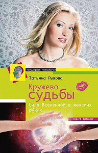 Татьяна Рыжова -Кружево судьбы. Сила Вселенной в женских руках