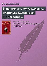 Елена Арсеньева - Блистательна, полувоздушна… (Матильда Кшесинская – император Николай II)