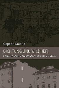 Сергей Магид - Dichtung und Wildheit. Комментарий к стихотворениям 1963–1990 гг.