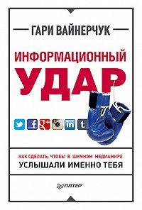 Гари Вайнерчук - Информационный удар. Как сделать, чтобы в шумном медиамире услышали именно тебя