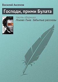 Василий П. Аксенов -Господи, прими Булата