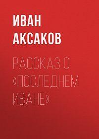 Иван Аксаков -Рассказ о «последнем Иване»