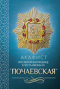 Сборник -Акафист Пресвятой Богородице в честь иконы Ее «Почаевская»